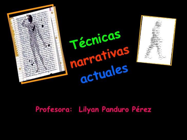 Técnicas   narrativas   actuales Profesora:  Lilyan Panduro Pérez