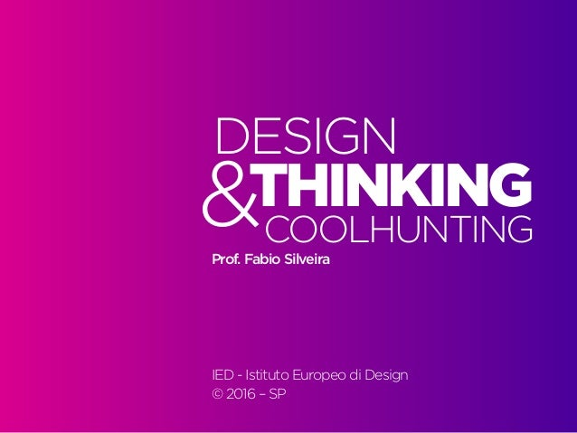 Design Thinking — Coolhunting • | IED | BR | SP | Fabio Silveira Design Thinking1 THINKING DESIGN COOLHUNTING&		 Prof. Fab...