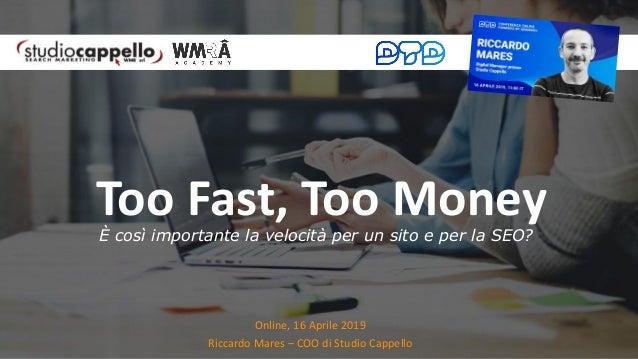 Online, 16 Aprile 2019 Riccardo Mares – COO di Studio Cappello Too Fast, Too MoneyÈ così importante la velocità per un sit...