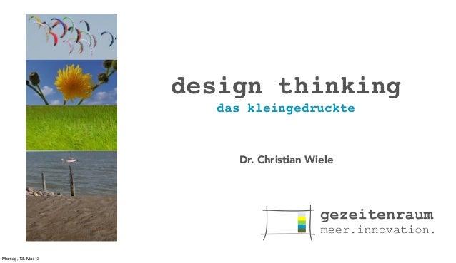 design thinking das kleingedruckte  Dr. Christian Wiele  Montag, 13. Mai 13