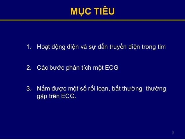 3 1. Hoạt động điện và sự dẫn truyền điện trong tim 2. Các bước phân tích một ECG 3. Nắm được một số rối loạn, bất thường ...