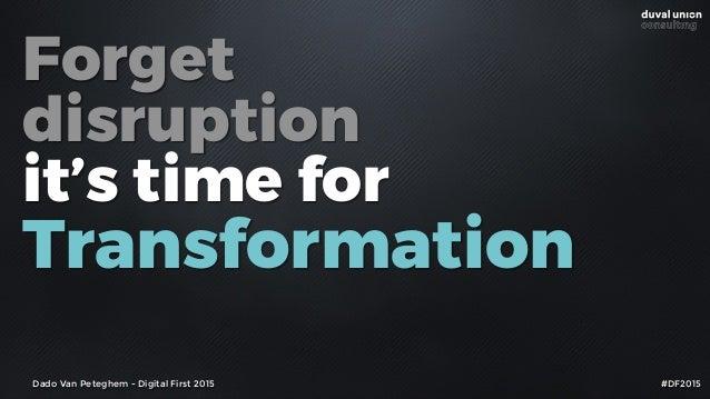 Forget disruption it's time for Transformation Dado Van Peteghem - Digital First 2015 #DF2015