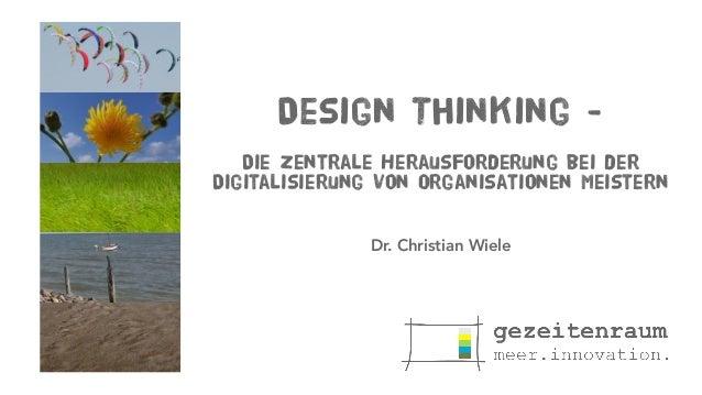 Design Thinking - Die zentrale Herausforderung bei der Digitalisierung von Organisationen meistern Dr. Christian Wiele