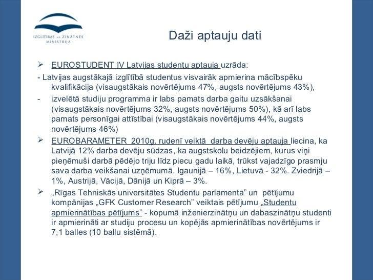 Daži aptauju dati EUROSTUDENT IV Latvijas studentu aptauja uzrāda:- Latvijas augstākajā izglītībā studentus visvairāk apm...