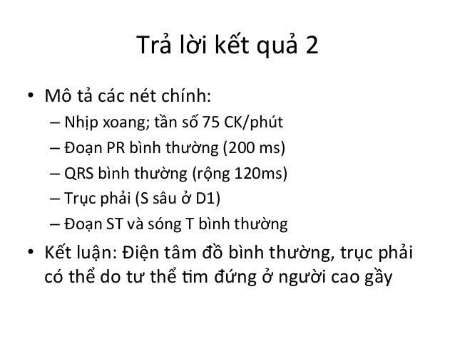 Trả  lời  kết  quả  2   • Mô  tả  các  nét  chính:   –Nhịp  xoang;  tần  số  75  CK/phút ...