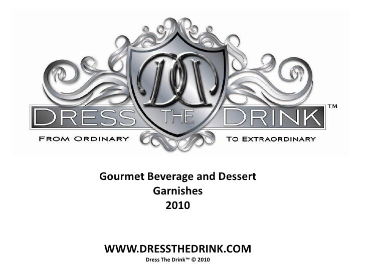 Gourmet Beverage and Dessert          Garnishes            2010   WWW.DRESSTHEDRINK.COM         Dress The Drink™ © 2010