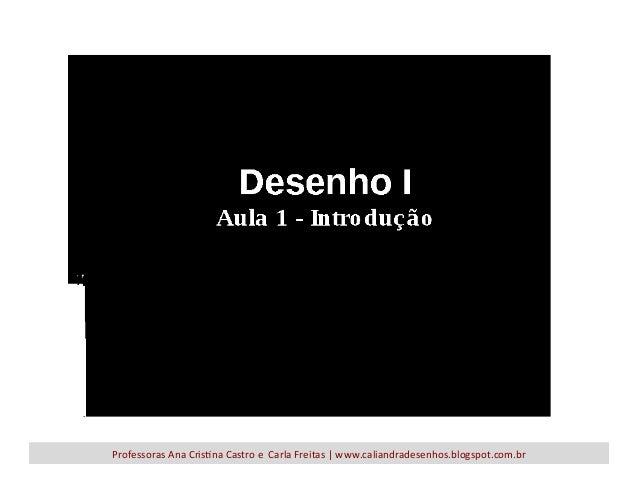 Professoras  Ana  Cris-na  Castro  e    Carla  Freitas  |  www.caliandradesenhos.blogspot.com.br