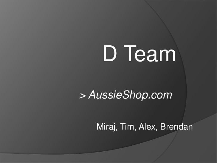 D Team<br />> AussieShop.com<br />Miraj, Tim, Alex, Brendan<br />