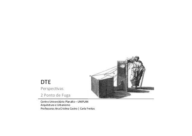 DTE   Perspec=vas   2  Ponto  de  Fuga   Centro  Universitário  Planalto  –  UNIPLAN   Arquitetura ...