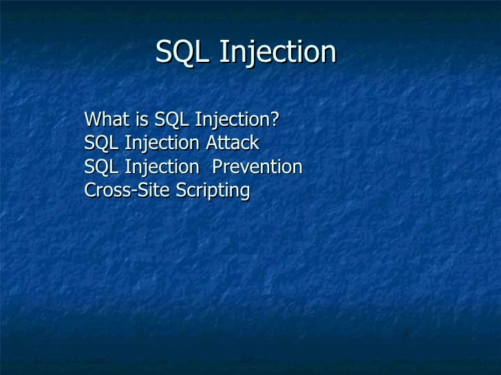 SQL Injection What is SQL Injection? SQL Injection Attack  SQL Injection  Prevention Cross-Site Scripting