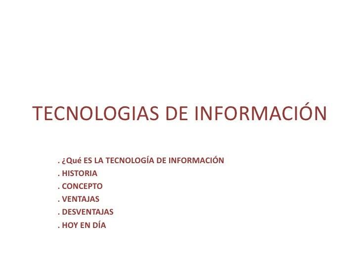 TECNOLOGIAS DE INFORMACIÓN   . ¿Qué ES LA TECNOLOGÍA DE INFORMACIÓN   . HISTORIA   . CONCEPTO   . VENTAJAS   . DESVENTAJAS...