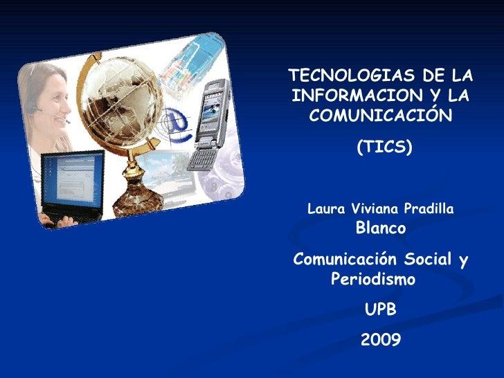 TECNOLOGIAS DE LA INFORMACION Y LA COMUNICACIÓN (TICS) Laura Viviana Pradilla  Blanco Comunicación Social y Periodismo  UP...