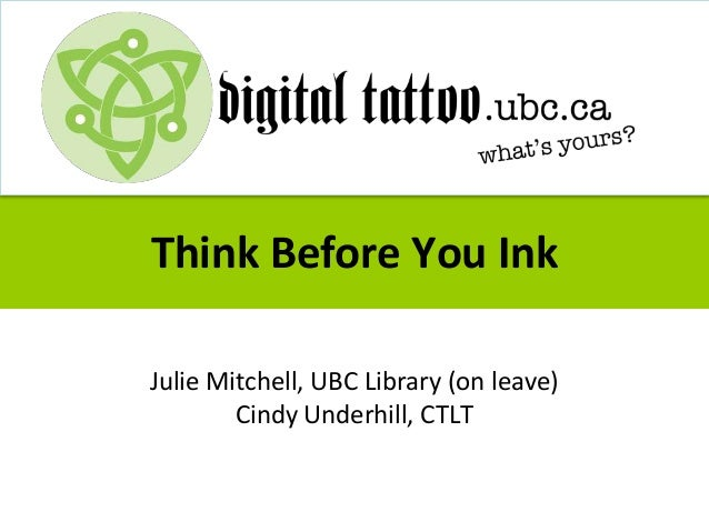Think Before You Ink Julie Mitchell, UBC Library (on leave) Cindy Underhill, CTLT