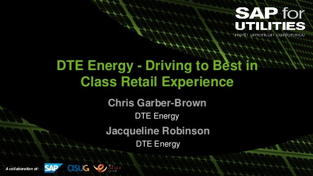 A collaboration of: DTE Energy - Driving to Best in Class Retail Experience Chris Garber-Brown DTE Energy Jacqueline Robin...