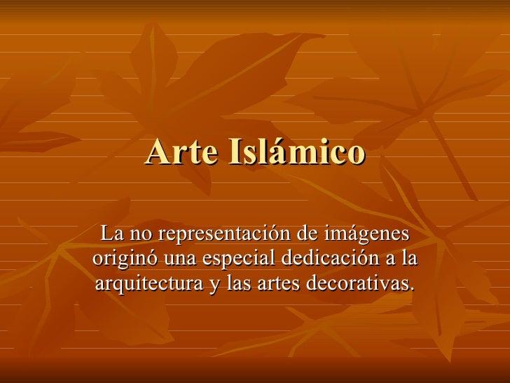Arte Islámico La no representación de imágenes originó una especial dedicación a la arquitectura y las artes decorativas.