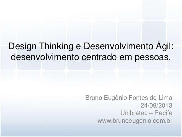 Design Thinking e Desenvolvimento Ágil: desenvolvimento centrado em pessoas. Bruno Eugênio Fontes de Lima 24/09/2013 Unibr...