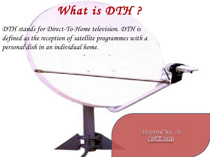 What is DTH ? DTH stands for Direct-To-Home television. DTH is defined as the reception of satellite programmes with a per...