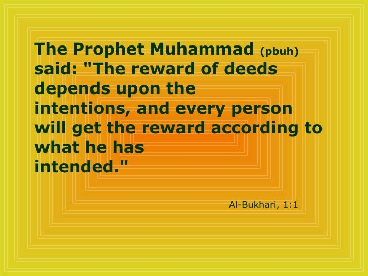 "The Prophet Muhammad  (pbuh)  said: ""The reward of deeds depends upon the  intentions, and every person will get the ..."