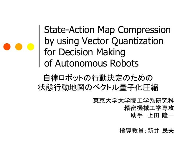State-Action Map Compression by using Vector Quantization for Decision Making of Autonomous Robots 自律ロボットの行動決定のための状態行動地図のベ...