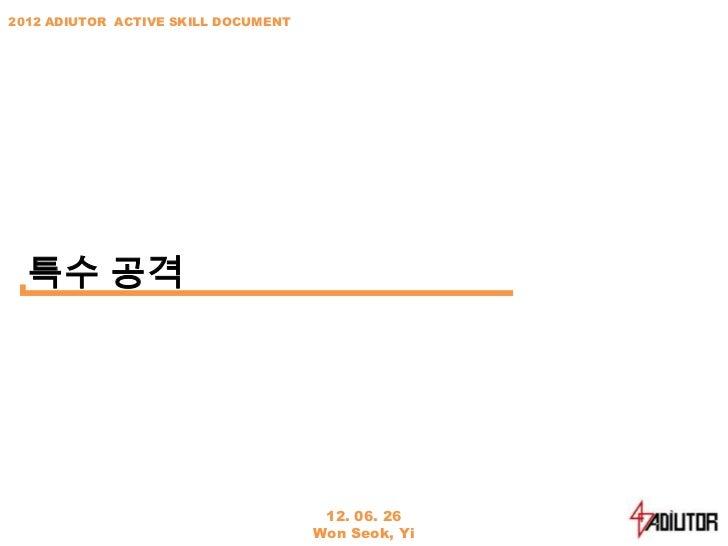 2012 ADIUTOR ACTIVE SKILL DOCUMENT  특수 공격                                      12. 06. 26                                 ...
