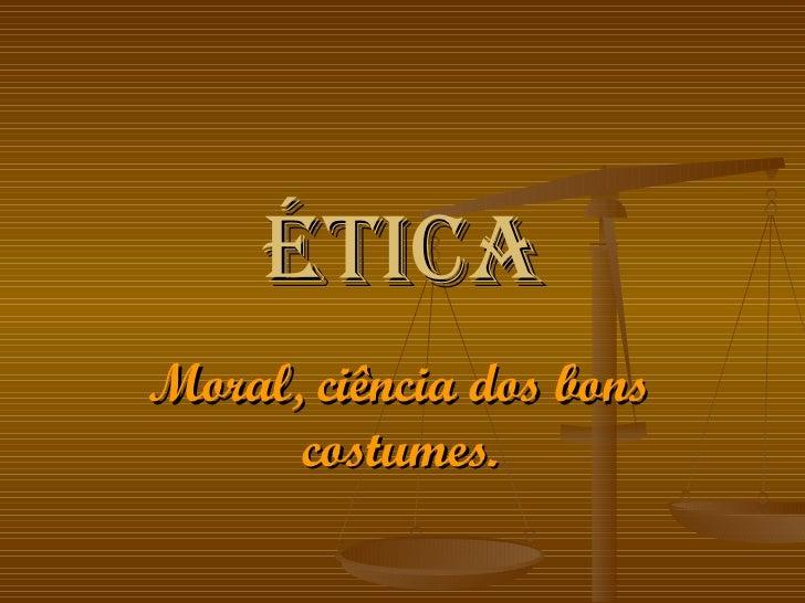 Ética Moral, ciência dos bons costumes.