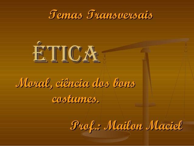 ÉticaÉtica Moral, ciência dos bonsMoral, ciência dos bons costumes.costumes. Prof.: Mailon MacielProf.: Mailon Maciel Tema...