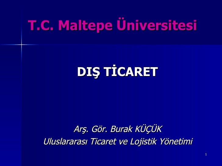 T.C. Maltepe Üniversitesi <ul><li>DIŞ TİCARET </li></ul><ul><li>Arş. Gör. Burak KÜÇÜK </li></ul><ul><li>Uluslararası Ticar...