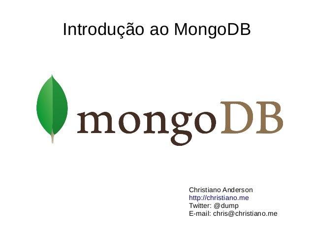 Introdução ao MongoDB  Christiano Anderson  http://christiano.me  Twitter: @dump  E-mail: chris@christiano.me