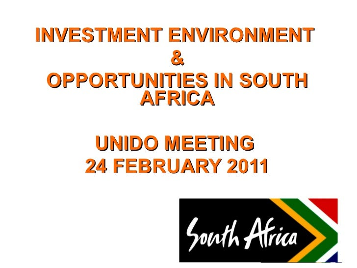INVESTMENT ENVIRONMENT  & OPPORTUNITIES IN SOUTH AFRICA UNIDO MEETING  24 FEBRUARY 2011
