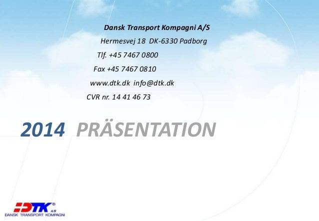 Dansk Transport Kompagni A/S  Hermesvej 18 DK-6330 Padborg  Tlf. +45 7467 0800  Fax +45 7467 0810  www.dtk.dk info@dtk.dk ...