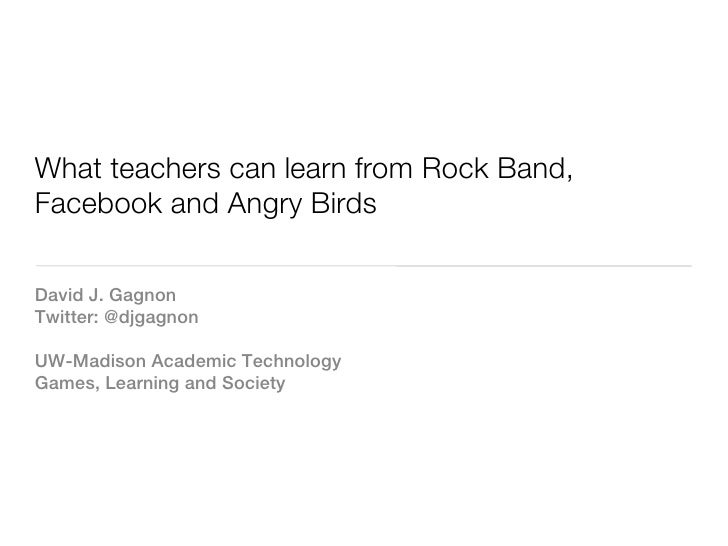 What teachers can learn from Rock Band,Facebook and Angry BirdsDavid J. GagnonTwitter: @djgagnonUW-Madison Academic Techno...