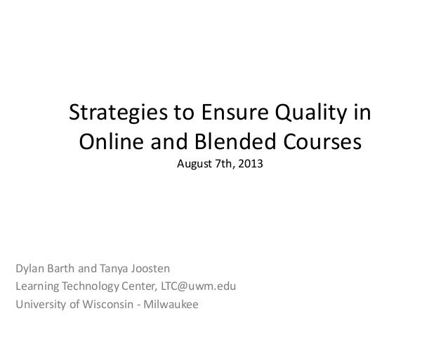 Strategies to Ensure Quality in Online and Blended Courses August 7th, 2013 Dylan Barth and Tanya Joosten Learning Technol...