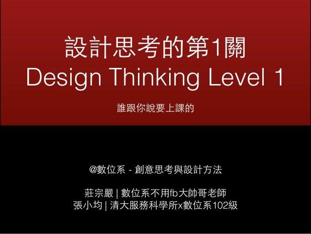 設計思考的第1關  Design Thinking Level 1  誰跟你說要上課的  @數位系 - 創意思考與設計⽅方法  莊宗嚴 | 數位系不⽤用fb⼤大帥哥⽼老師  張⼩小均 | 清⼤大服務科學所x數位系102級