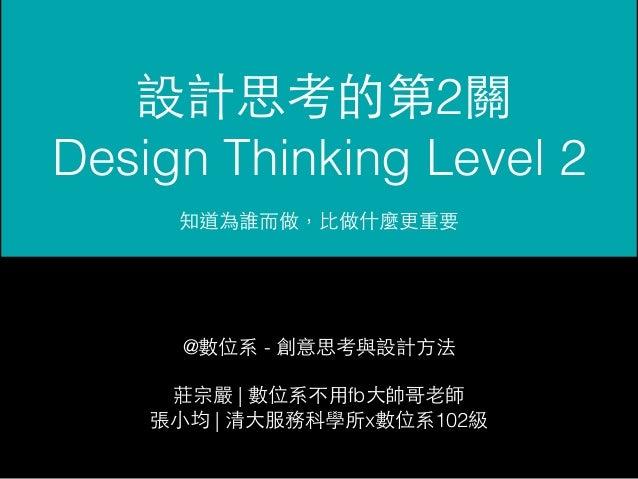 設計思考的第2關  Design Thinking Level 2  知道為誰⽽而做,⽐比做什麼更重要  @數位系 - 創意思考與設計⽅方法  莊宗嚴 | 數位系不⽤用fb⼤大帥哥⽼老師  張⼩小均 | 清⼤大服務科學所x數位系102級