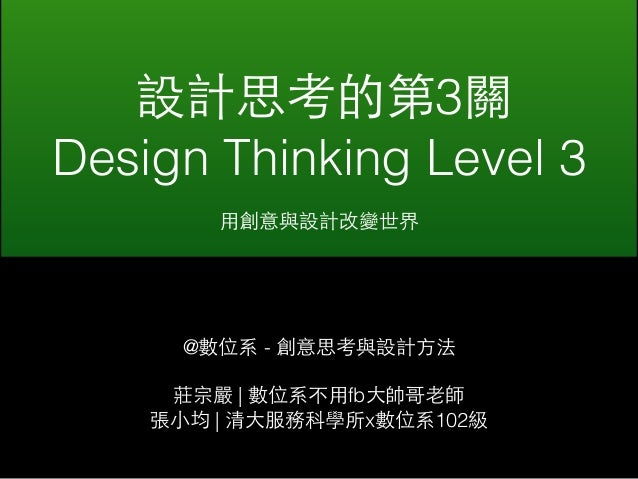 設計思考的第3關  Design Thinking Level 3  ⽤用創意與設計改變世界  @數位系 - 創意思考與設計⽅方法  莊宗嚴 | 數位系不⽤用fb⼤大帥哥⽼老師  張⼩小均 | 清⼤大服務科學所x數位系102級