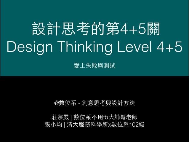 設計思考的第4+5關 Design Thinking Level 4+5 愛上失敗與測試 @數位系 - 創意思考與設計⽅方法 莊宗嚴 | 數位系不⽤用fb⼤大帥哥⽼老師 張⼩小均 | 清⼤大服務科學所x數位系102級