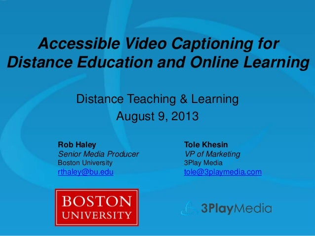 Accessible Video Captioning for Distance Education and Online Learning Distance Teaching & Learning August 9, 2013 Rob Hal...