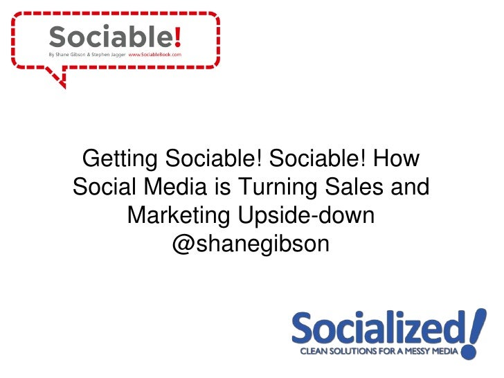 Getting Sociable! Sociable! HowSocial Media is Turning Sales and     Marketing Upside-down         @shanegibson