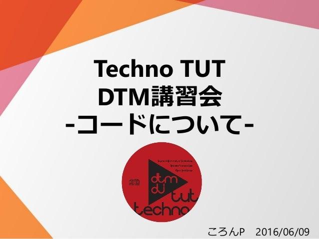 Techno TUT DTM講習会 -コードについて- ころんP 2016/06/09