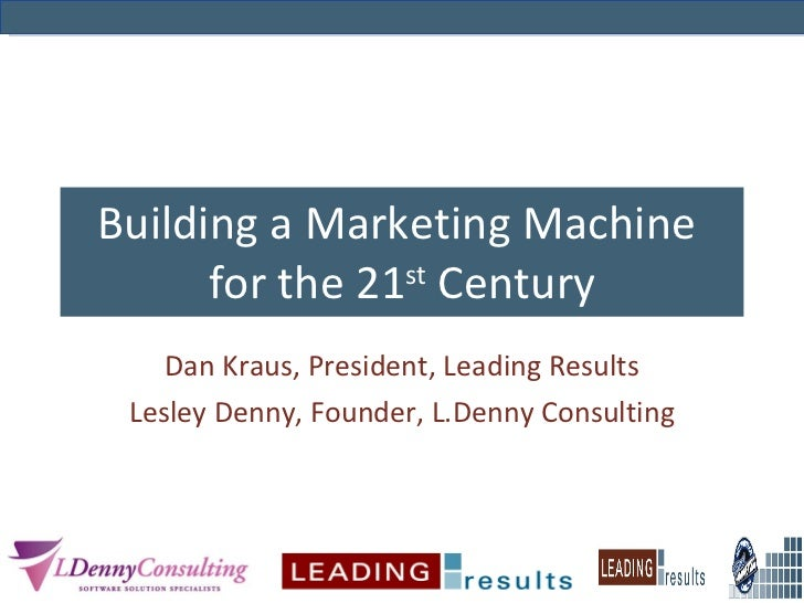 Building a Marketing Machine  for the 21 st  Century Dan Kraus, President, Leading Results Lesley Denny, Founder, L.Denny ...
