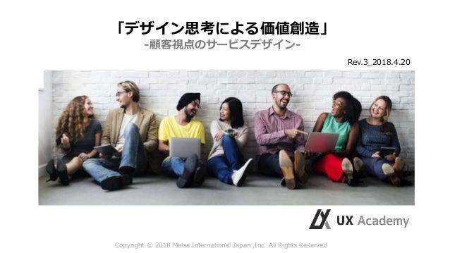 Copyright © 2018 Melsa International Japan ,Inc All Rights Reserved 「デザイン思考による価値創造」 -顧客視点のサービスデザイン- Rev.3_2018.4.20