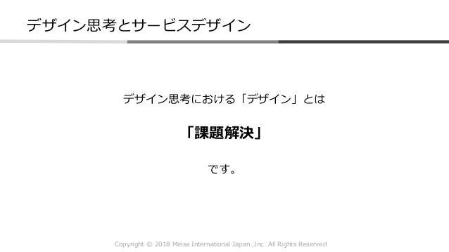 Copyright © 2018 Melsa International Japan ,Inc All Rights Reserved デザイン思考とサービスデザイン デザイン思考における「デザイン」とは 「課題解決」 です。