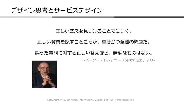 Copyright © 2018 Melsa International Japan ,Inc All Rights Reserved 正しい答えを見つけることではなく、 正しい質問を探すことこそが、重要かつ至難の問題だ。 誤った質問に対する正...