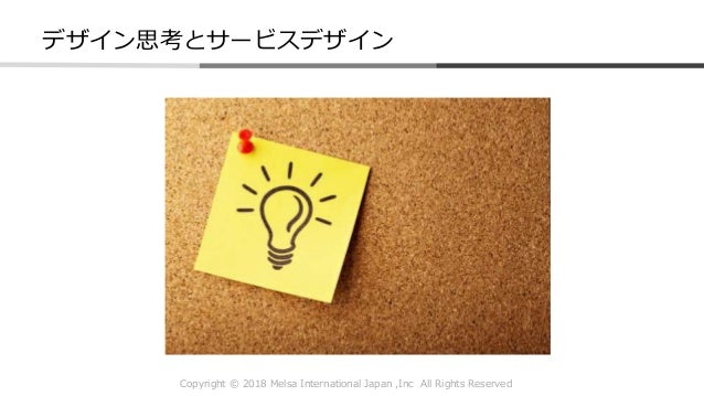 Copyright © 2018 Melsa International Japan ,Inc All Rights Reserved デザイン思考とサービスデザイン