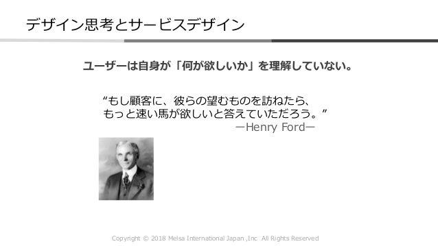 "Copyright © 2018 Melsa International Japan ,Inc All Rights Reserved ""もし顧客に、彼らの望むものを訪ねたら、 もっと速い馬が欲しいと答えていただろう。"" ーHenry Ford..."