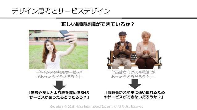 """Copyright © 2018 Melsa International Japan ,Inc All Rights Reserved デザイン思考とサービスデザイン 正しい問題提議ができているか? 「""""インスタ映えサービス"""" があったらどうだ..."""