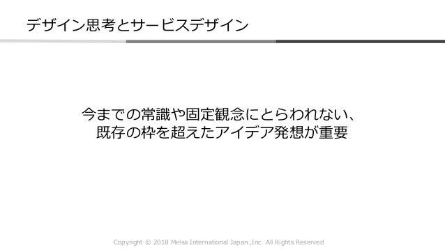 Copyright © 2018 Melsa International Japan ,Inc All Rights Reserved 今までの常識や固定観念にとらわれない、 既存の枠を超えたアイデア発想が重要 デザイン思考とサービスデザイン