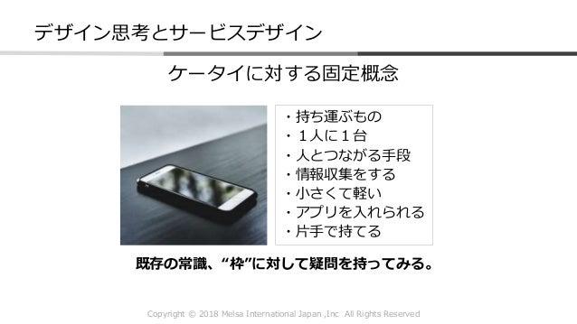 Copyright © 2018 Melsa International Japan ,Inc All Rights Reserved ケータイに対する固定概念 ・持ち運ぶもの ・1人に1台 ・人とつながる手段 ・情報収集をする ・小さくて軽い...
