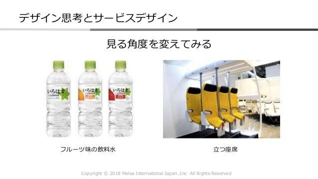 Copyright © 2018 Melsa International Japan ,Inc All Rights Reserved デザイン思考とサービスデザイン 見る角度を変えてみる フルーツ味の飲料水 立つ座席