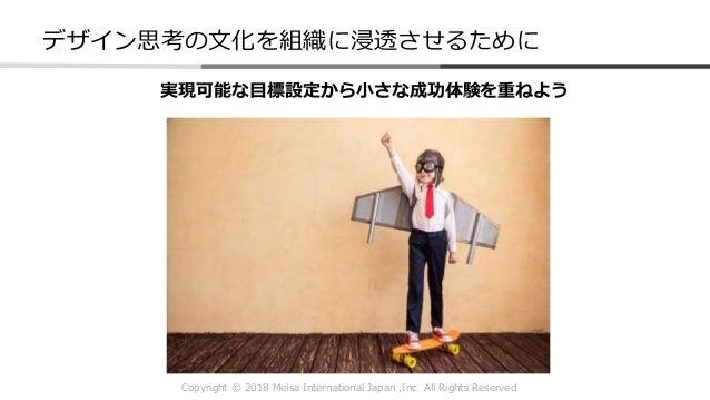Copyright © 2018 Melsa International Japan ,Inc All Rights Reserved デザイン思考の文化を組織に浸透させるために 実現可能な目標設定から小さな成功体験を重ねよう